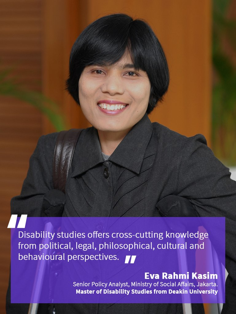 """Disability studies offer cross-cutting knowledge from political, philosophical, cultural and behavioural perspectives."" Eva Rahmi Kasim, Senior Policy Analyst at the Ministry of Social Affairs, in Jakarta. She obtained her Master of Disability Studies from Deakin University."